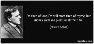 tired of love; I'm still more tired of rhyme; but money gives me ...