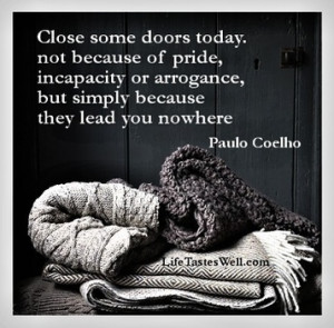 Close some doors today. Not because of pride, incapacity or arrogance ...
