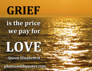 Grief Is The Price We Pay For Love. - Queen Elizabeth