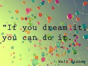 If you dream it, you can do it. – Walt Disney