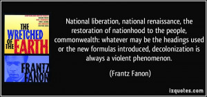 ... , decolonization is always a violent phenomenon. - Frantz Fanon