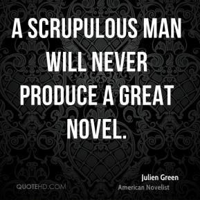 Julien Green - A scrupulous man will never produce a great novel.