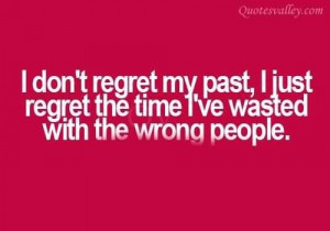 ... my past i just regret the time ive wasted with the wrong people quote
