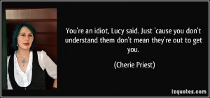 You're an idiot, Lucy said. Just 'cause you don't understand them don ...