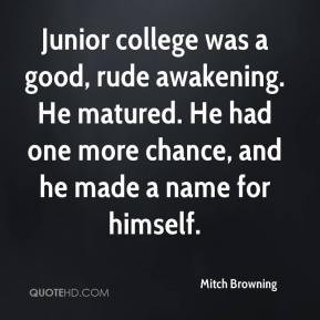 Junior college was a good, rude awakening. He matured. He had one more ...
