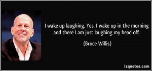 ... the morning and there I am just laughing my head off. - Bruce Willis