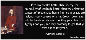 If ye love wealth better than liberty, the tranquility of servitude ...
