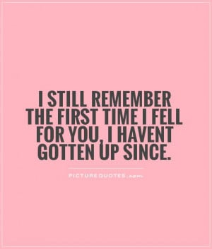 ... first time I fell for you, I havent gotten up since. Picture Quote #1
