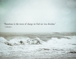 "... In The Waves Of Change We Find Our True Direction "" ~ Sea Quote"