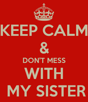 KEEP CALM & DON'T MESS WITH MY SISTER