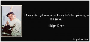 ... Stengel were alive today, he'd be spinning in his grave. - Ralph Kiner