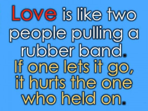 Love is like two people pulling a rubber band - If one lets it go, it ...