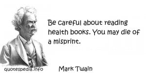 Mark Twain - Be careful about reading health books. You may die of a ...