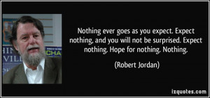... surprised. Expect nothing. Hope for nothing. Nothing. - Robert Jordan