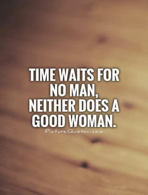 Time waits for no man, neither does a good woman Picture Quote #1
