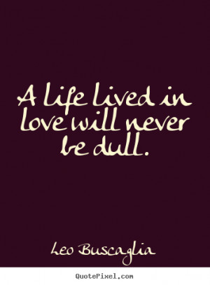 Leo Buscaglia picture quotes - A life lived in love will never be dull ...