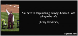 ... running. I always believed I was going to be safe. - Rickey Henderson