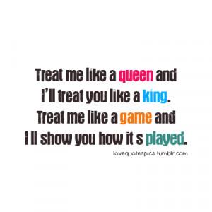 Treat me like a queen and I'll treat you like a king. Treat me like ...