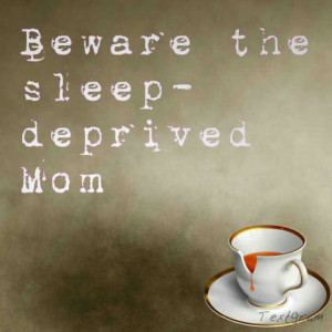 Beware The Sleep Deprived Mom