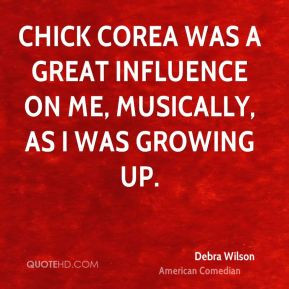 Chick Corea was a great influence on me, musically, as I was growing ...