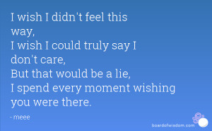 wish i didn t feel this way i wish i could truly say i