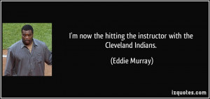 ... the hitting the instructor with the Cleveland Indians. - Eddie Murray