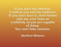 If you have the emotion, it infects you and the audience. More