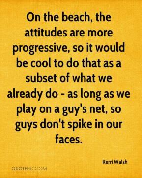Kerri Walsh - On the beach, the attitudes are more progressive, so it ...