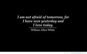 Am Not Afraid Of Tomorrow For I Have Seen Yesterday And I Love Today ...