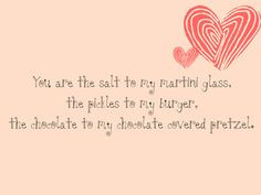 you are the salt to my martini glass the pickles to my burger the ...
