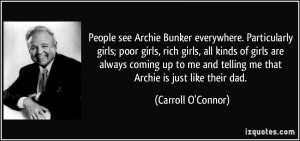 see Archie Bunker everywhere. Particularly girls; poor girls, rich ...