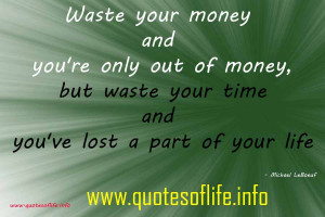 Waste your money and youre only out of money, but waste your time and ...