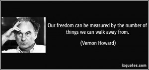 Our freedom can be measured by the number of things we can walk away ...