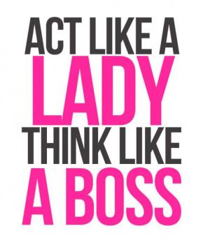 Act like a lady, think like a boss (;: Boss Lady, Like A Boss ...