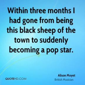 Within three months I had gone from being this black sheep of the town ...