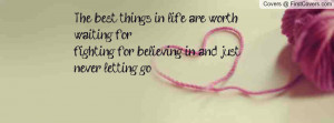 the best things in life are worth waiting for fighting for believing