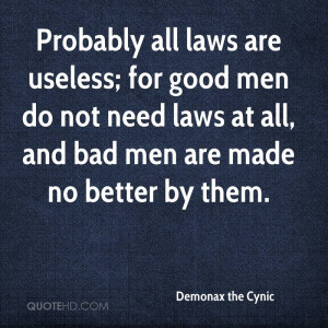 Probably all laws are useless; for good men do not need laws at all ...
