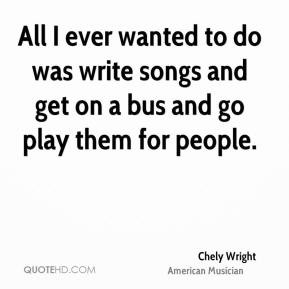 All I ever wanted to do was write songs and get on a bus and go play ...
