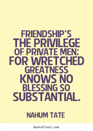quote about friendship - Friendship's the privilege of private men ...