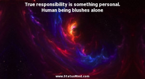 True responsibility is something personal. Human being blushes alone ...