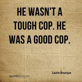 Laurie Bourque - He wasn't a tough cop. He was a good cop.