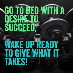 Go to bed with a desire to succeed, wake up ready to give what it ...