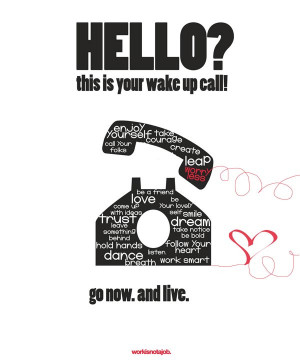 Hello! This is your wake up call! Go now & live.