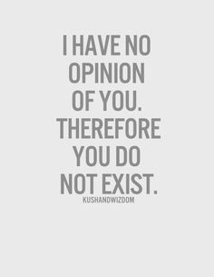 don't care what you think of me. I have no opinion of you;
