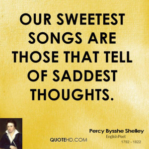 Our sweetest songs are those that tell of saddest thoughts.