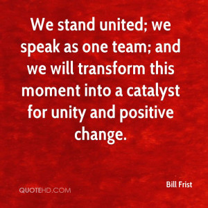 We stand united; we speak as one team; and we will transform this ...
