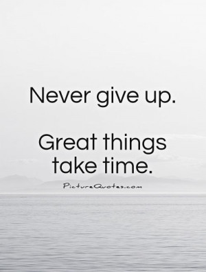 Never give up. Great things take time Picture Quote #1