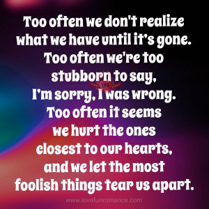 Too often we're too stubborn to say, I'm sorry, I was wrong. Too ...