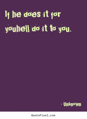 If he does it for youhell do it to you. Unknown good love quotes
