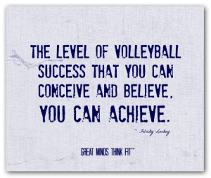 The level of volleyball success that youcan conceive and believe, you ...